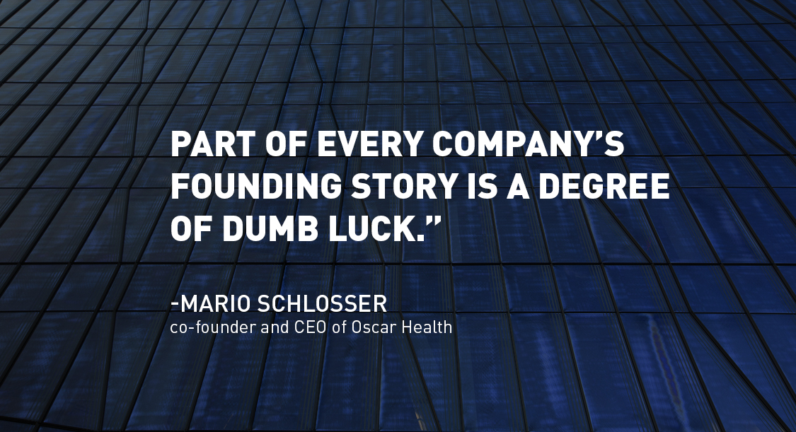"quote: ""Part of every company's founding story is a degree of dumb luck."" - Mario Schlosser, Oscar Health CEO/Co-Founder"